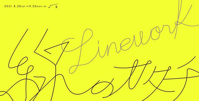 W'UP! ★ 8月28日~9月20日 「線のカタチ -Linework-」展 √K Contemporary
