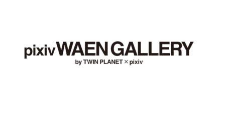 pixiv WAEN GALLERY by TWIN PLANET × pixiv