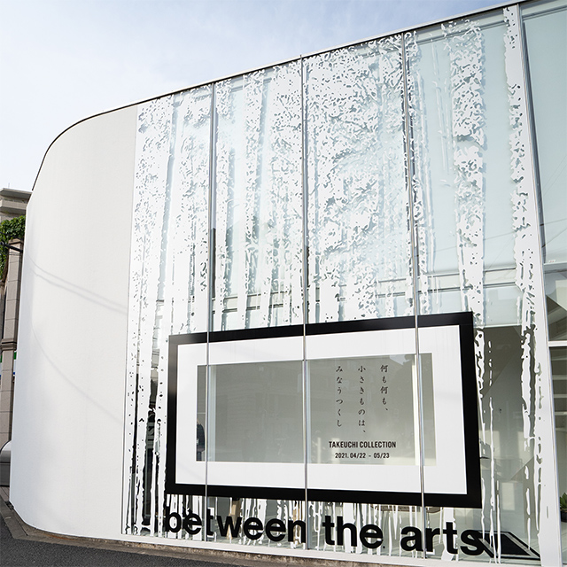 W'UP!★ TAKEUCHI COLLECTION 『何も何も、小さきものは、みなうつくし』 between the arts gallery