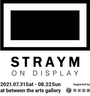 W'UP!★ 7月31日~8月22日 STRAYM ON DISPLAY 2021 between the arts gallery