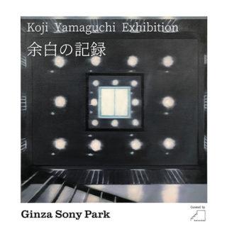 W'UP! ★ 6月12日~9月30日 ART IN THE PARK by KOJI YAMAGUCHI – 山口幸士『余白の記録』 Ginza Sony Park(銀座ソニーパーク)