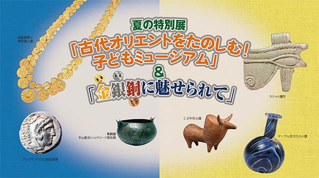 W'UP! ★ 7月17日~9月23日 1.古代オリエントをたのしむ!子どもミュージアム 2.金銀銅に魅せられて 古代オリエント博物館