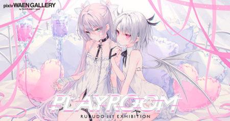 W'UP ★ 7月30日~8月18日 rurudo 1st EXHIBITION「PLAYROOM」 pixiv WAEN GALLERY